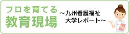 プロを育てる教育現場 〜九州看護福祉大学レポート〜